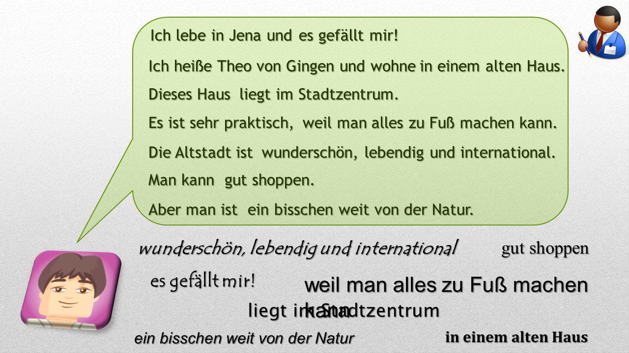 Ich lebe in Jena und Ich heiße Theo von Gingen und wohne in einem alten Haus.