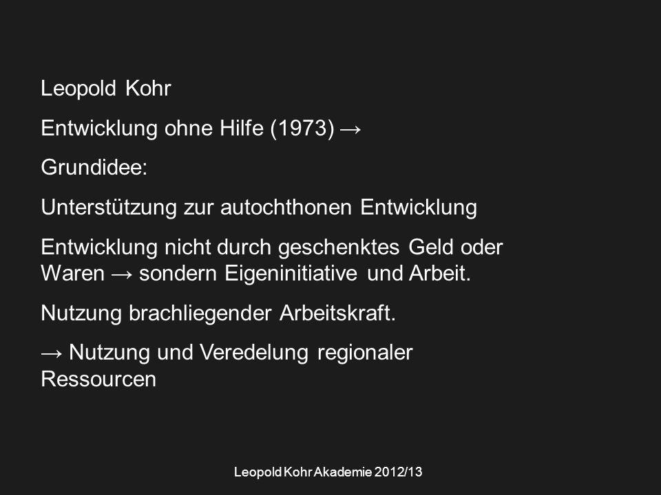 Leopold Kohr Entwicklung ohne Hilfe (1973) → Grundidee: Unterstützung zur autochthonen Entwicklung Entwicklung nicht durch geschenktes Geld oder Waren → sondern Eigeninitiative und Arbeit.