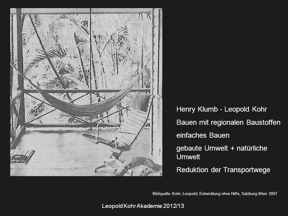 Bildquelle: Kohr, Leopold, Entwicklung ohne Hilfe, Salzburg-Wien 2007 Leopold Kohr Akademie 2012/13 Henry Klumb - Leopold Kohr Bauen mit regionalen Baustoffen einfaches Bauen gebaute Umwelt + natürliche Umwelt Reduktion der Transportwege