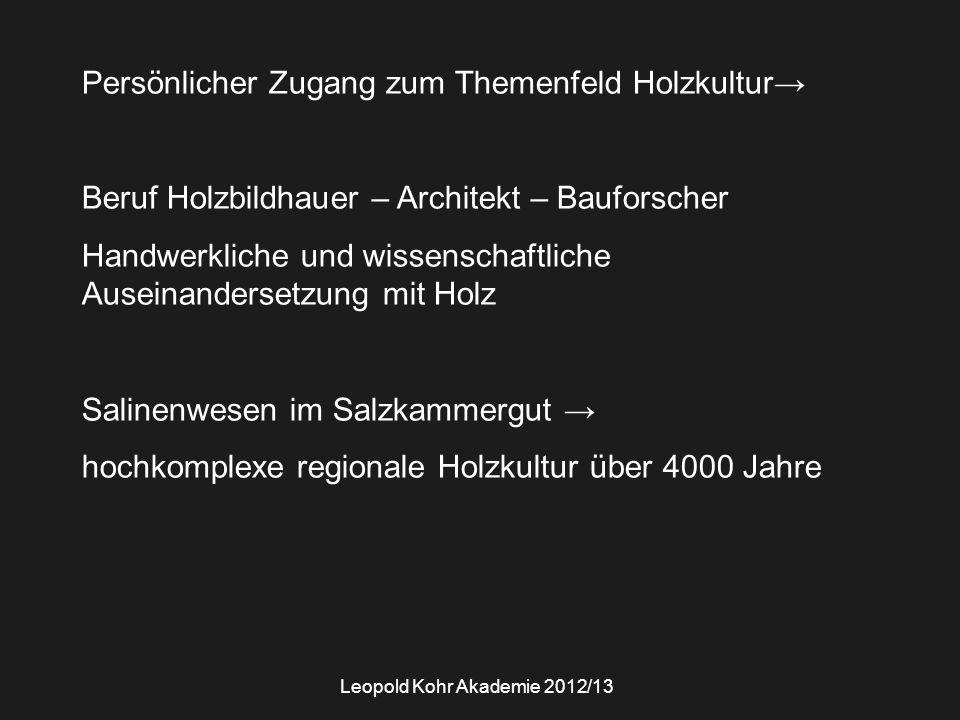 Leopold Kohr Akademie 2012/13 Persönlicher Zugang zum Themenfeld Holzkultur→ Beruf Holzbildhauer – Architekt – Bauforscher Handwerkliche und wissenschaftliche Auseinandersetzung mit Holz Salinenwesen im Salzkammergut → hochkomplexe regionale Holzkultur über 4000 Jahre