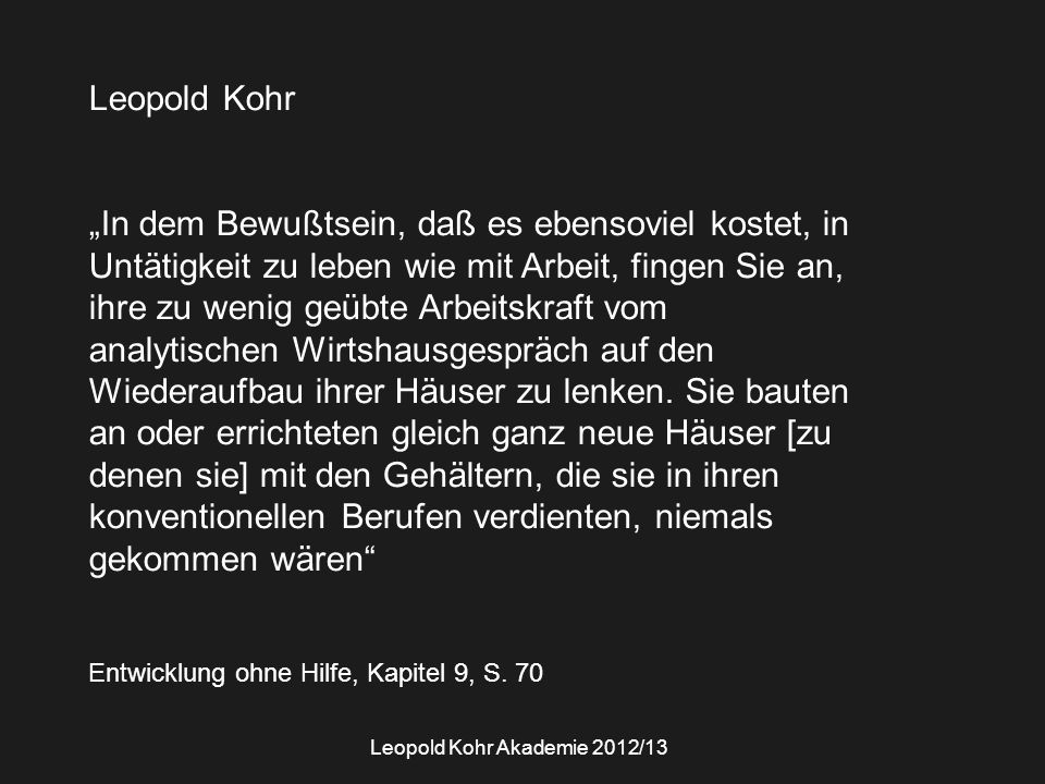 """Leopold Kohr """"In dem Bewußtsein, daß es ebensoviel kostet, in Untätigkeit zu leben wie mit Arbeit, fingen Sie an, ihre zu wenig geübte Arbeitskraft vom analytischen Wirtshausgespräch auf den Wiederaufbau ihrer Häuser zu lenken."""