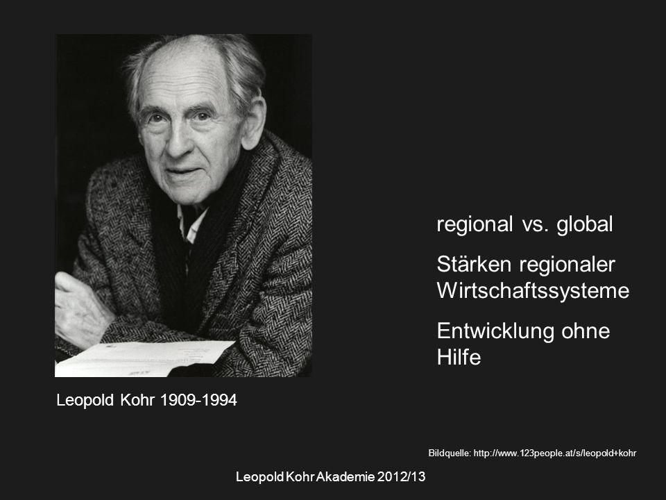 Leopold Kohr Akademie 2012/13 Leopold Kohr 1909-1994 Bildquelle: http://www.123people.at/s/leopold+kohr regional vs. global Stärken regionaler Wirtsch