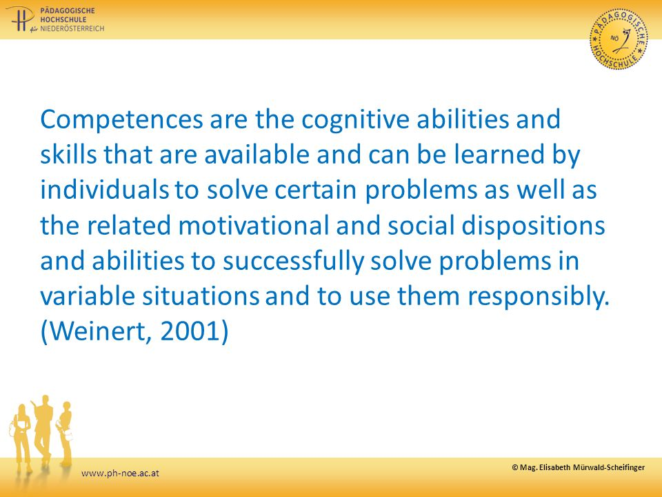 Competences are the cognitive abilities and skills that are available and can be learned by individuals to solve certain problems as well as the related motivational and social dispositions and abilities to successfully solve problems in variable situations and to use them responsibly.
