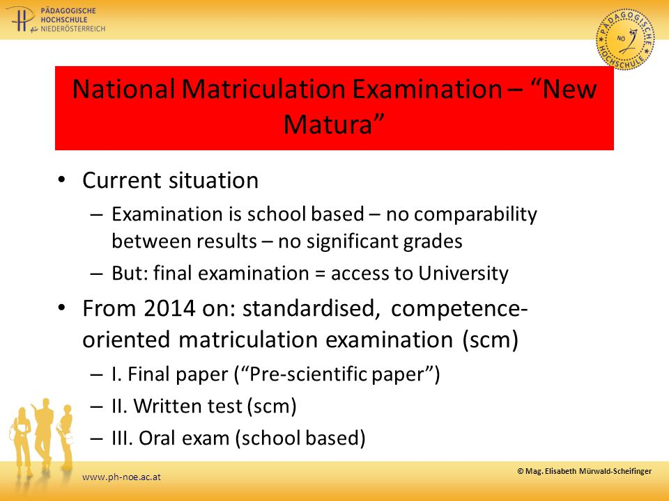 www.ph-noe.ac.at National Matriculation Examination – New Matura Current situation – Examination is school based – no comparability between results – no significant grades – But: final examination = access to University From 2014 on: standardised, competence- oriented matriculation examination (scm) – I.