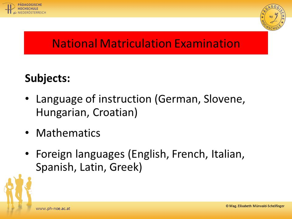www.ph-noe.ac.at National Matriculation Examination Subjects: Language of instruction (German, Slovene, Hungarian, Croatian) Mathematics Foreign languages (English, French, Italian, Spanish, Latin, Greek) © Mag.