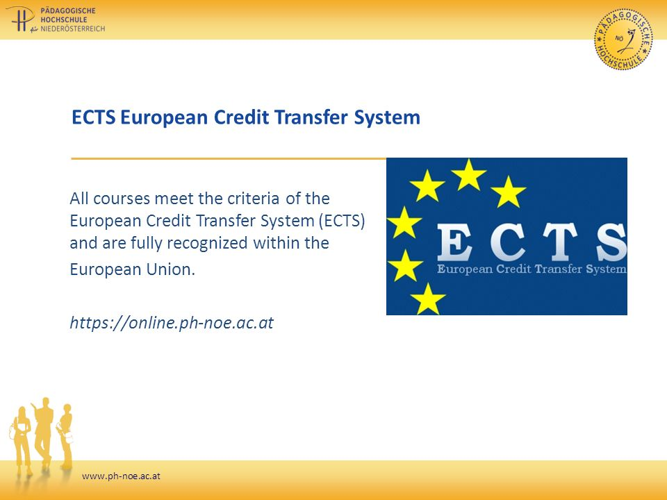 www.ph-noe.ac.at ECTS European Credit Transfer System All courses meet the criteria of the European Credit Transfer System (ECTS) and are fully recognized within the European Union.