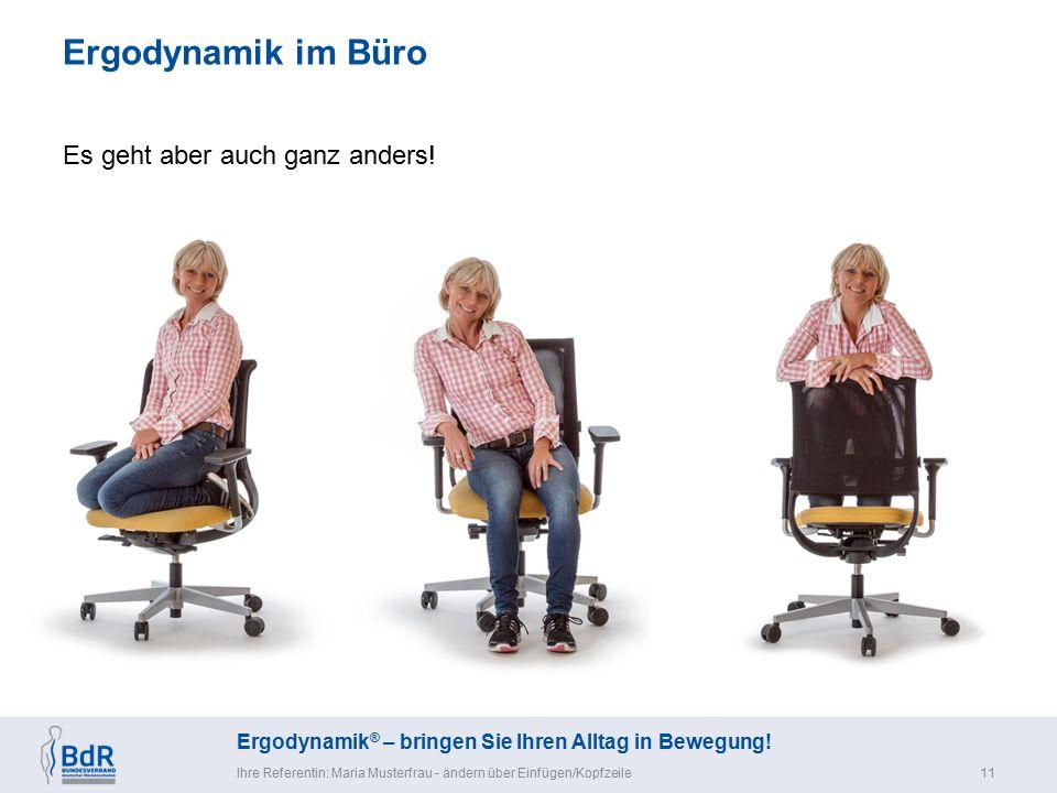 Ergodynamik ® – bringen Sie Ihren Alltag in Bewegung! Ergodynamik im Büro Ihre Referentin: Maria Musterfrau - ändern über Einfügen/Kopfzeile11 Es geht