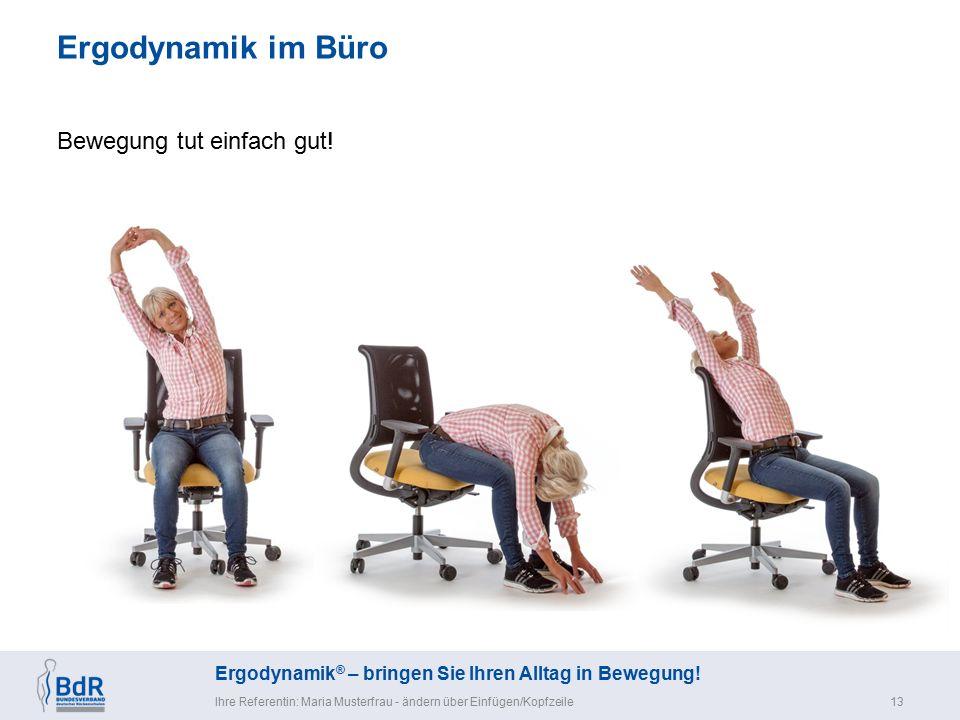Ergodynamik ® – bringen Sie Ihren Alltag in Bewegung! Ergodynamik im Büro Ihre Referentin: Maria Musterfrau - ändern über Einfügen/Kopfzeile13 Bewegun