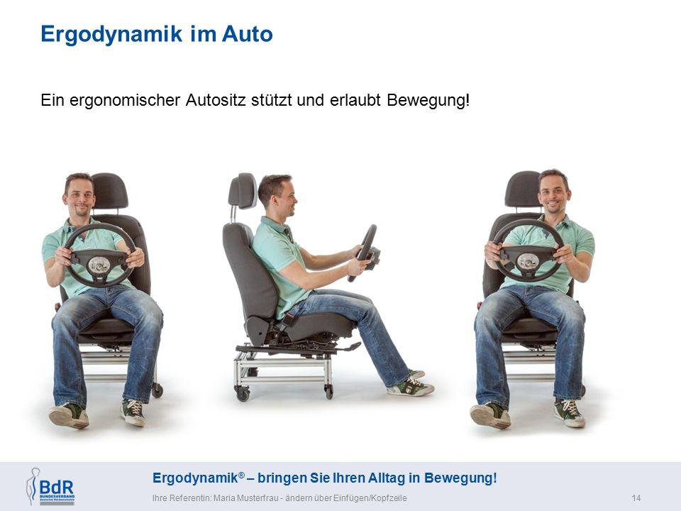 Ergodynamik ® – bringen Sie Ihren Alltag in Bewegung! Ergodynamik im Auto Ihre Referentin: Maria Musterfrau - ändern über Einfügen/Kopfzeile14 Ein erg