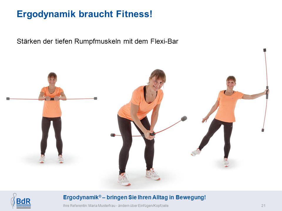 Ergodynamik ® – bringen Sie Ihren Alltag in Bewegung! Ergodynamik braucht Fitness! Ihre Referentin: Maria Musterfrau - ändern über Einfügen/Kopfzeile2