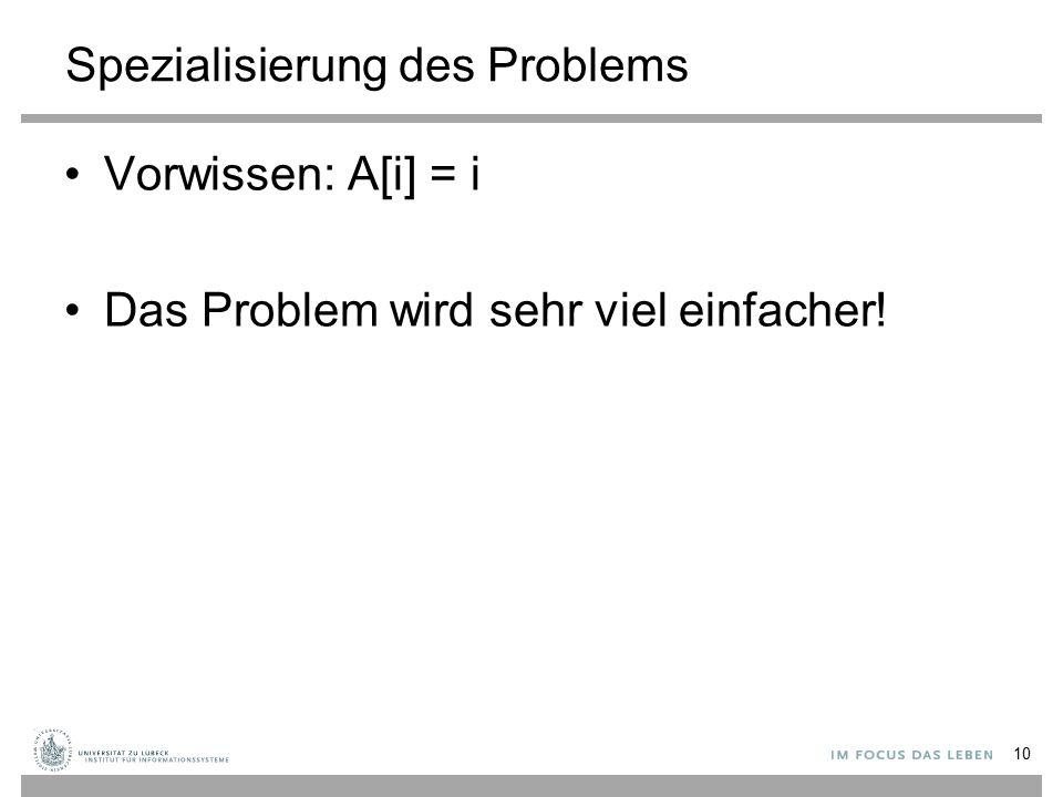 Spezialisierung des Problems Vorwissen: A[i] = i Das Problem wird sehr viel einfacher! 10