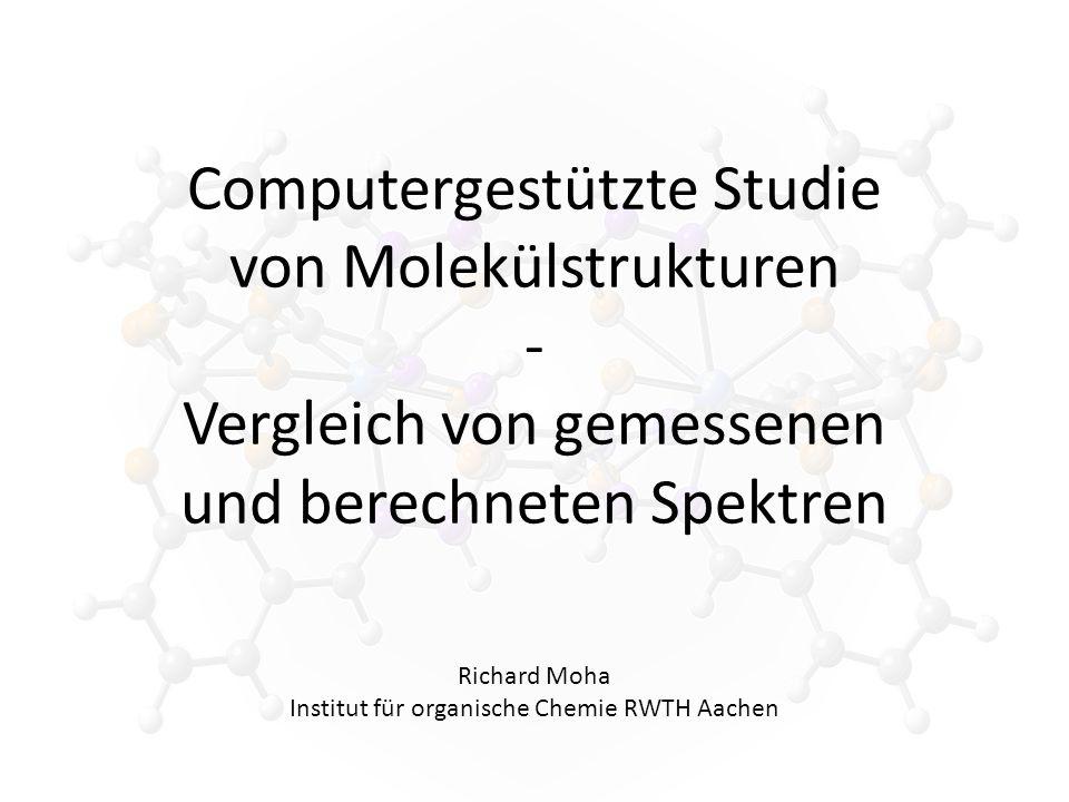 Computergestützte Studie von Molekülstrukturen - Vergleich von gemessenen und berechneten Spektren Richard Moha Institut für organische Chemie RWTH Aachen