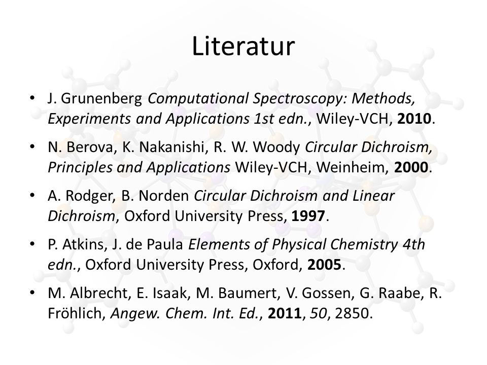 Literatur J. Grunenberg Computational Spectroscopy: Methods, Experiments and Applications 1st edn., Wiley-VCH, 2010. N. Berova, K. Nakanishi, R. W. Wo