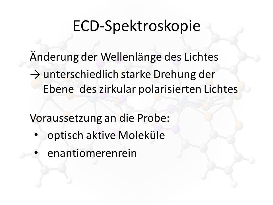 ECD-Spektroskopie Änderung der Wellenlänge des Lichtes →unterschiedlich starke Drehung der Ebene des zirkular polarisierten Lichtes Voraussetzung an die Probe: optisch aktive Moleküle enantiomerenrein
