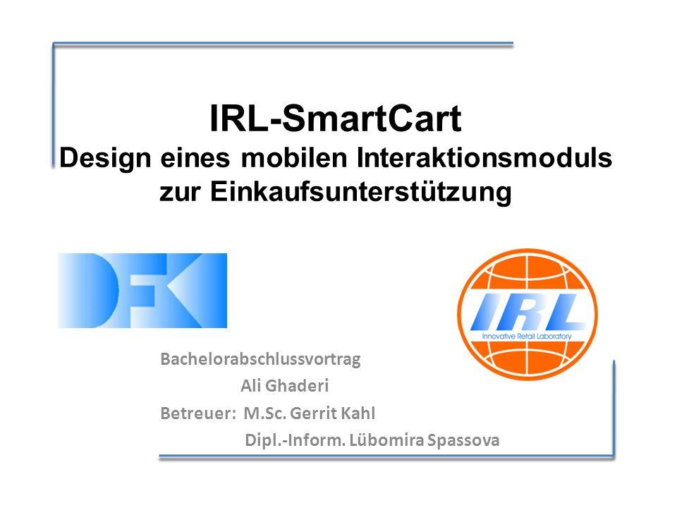 IRL-SmartCart Design eines mobilen Interaktionsmoduls zur Einkaufsunterstützung Bachelorabschlussvortrag Ali Ghaderi Betreuer: M.Sc.