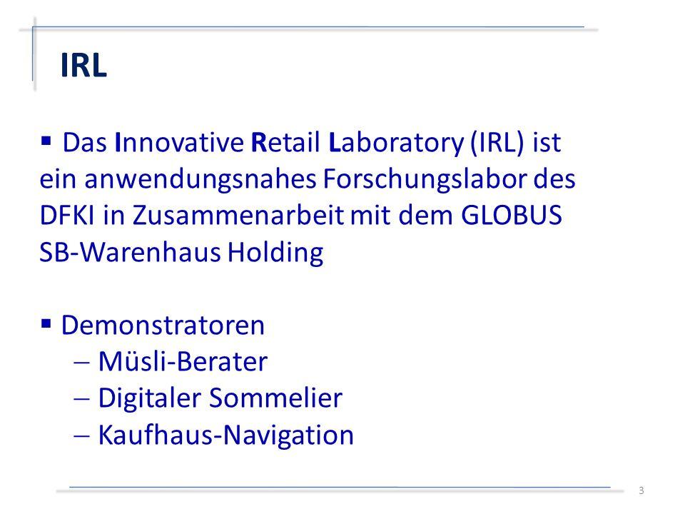  Das Innovative Retail Laboratory (IRL) ist ein anwendungsnahes Forschungslabor des DFKI in Zusammenarbeit mit dem GLOBUS SB-Warenhaus Holding  Demonstratoren  Müsli-Berater  Digitaler Sommelier  Kaufhaus-Navigation IRL 3