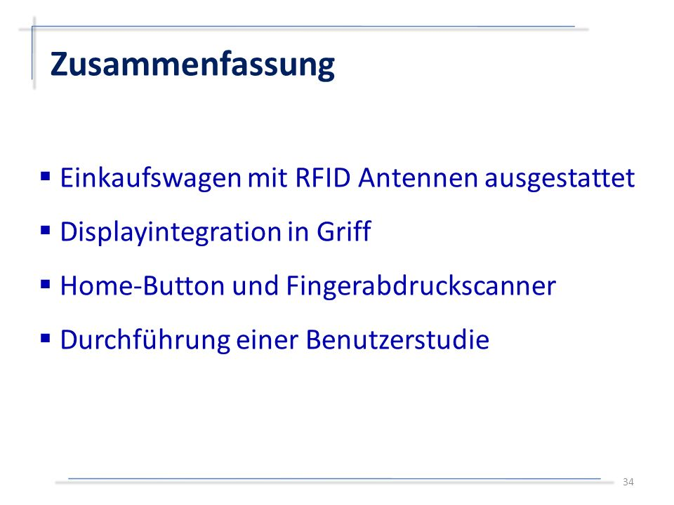  Einkaufswagen mit RFID Antennen ausgestattet  Displayintegration in Griff  Home-Button und Fingerabdruckscanner  Durchführung einer Benutzerstudie Zusammenfassung 34