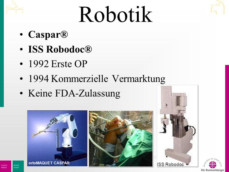 Robotik Caspar® ISS Robodoc® 1992 Erste OP 1994 Kommerzielle Vermarktung Keine FDA-Zulassung Hüfte und Knie- Implantate ISS Robodoc ortoMAQUET CASPAR