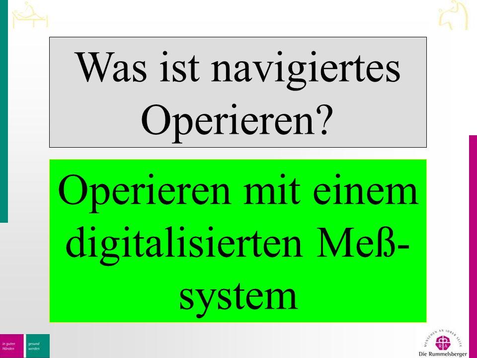 Was ist navigiertes Operieren Operieren mit einem digitalisierten Meß- system