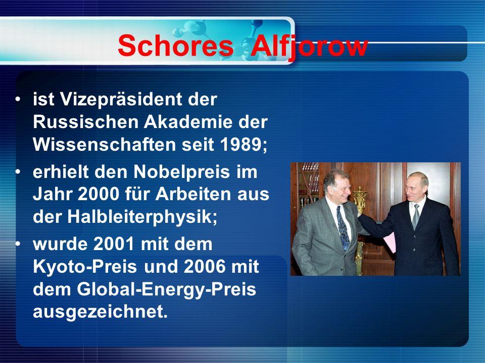 Schores Alfjorow ist Vizepräsident der Russischen Akademie der Wissenschaften seit 1989; erhielt den Nobelpreis im Jahr 2000 für Arbeiten aus der Halbleiterphysik; wurde 2001 mit dem Kyoto-Preis und 2006 mit dem Global-Energy-Preis ausgezeichnet.