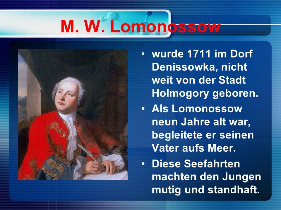 M. W. Lomonossow wurde 1711 im Dorf Denissowka, nicht weit von der Stadt Holmogory geboren.