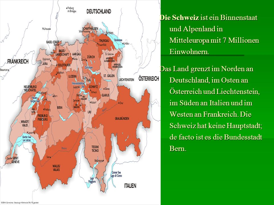 Die Schweiz ist ein Binnenstaat und Alpenland in Mitteleuropa mit 7 Millionen Einwohnern. Das Land grenzt im Norden an Deutschland, im Osten an Österr