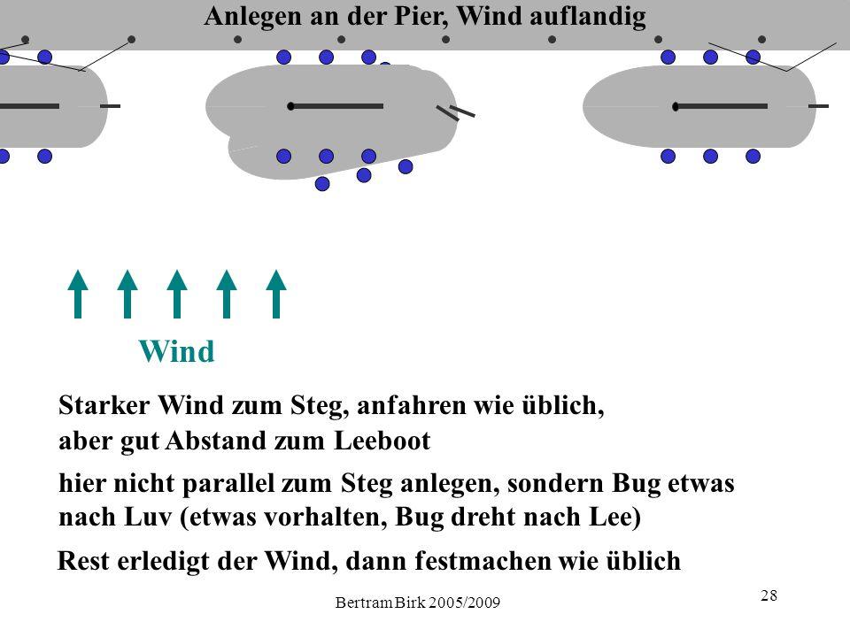 Bertram Birk 2005/2009 28 Wind Starker Wind zum Steg, anfahren wie üblich, hier nicht parallel zum Steg anlegen, sondern Bug etwas nach Luv (etwas vorhalten, Bug dreht nach Lee) aber gut Abstand zum Leeboot Rest erledigt der Wind, dann festmachen wie üblich Anlegen an der Pier, Wind auflandig