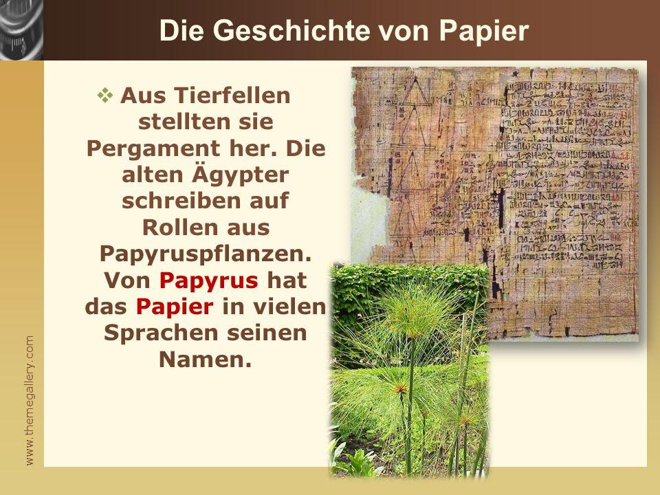 www.themegallery.com Die Geschichte von Papier  Aus Tierfellen stellten sie Pergament her. Die alten Ägypter schreiben auf Rollen aus Papyruspflanzen