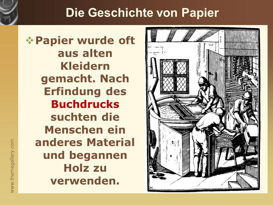 www.themegallery.com Die Geschichte von Papier  Papier wurde oft aus alten Kleidern gemacht. Nach Erfindung des Buchdrucks suchten die Menschen ein a