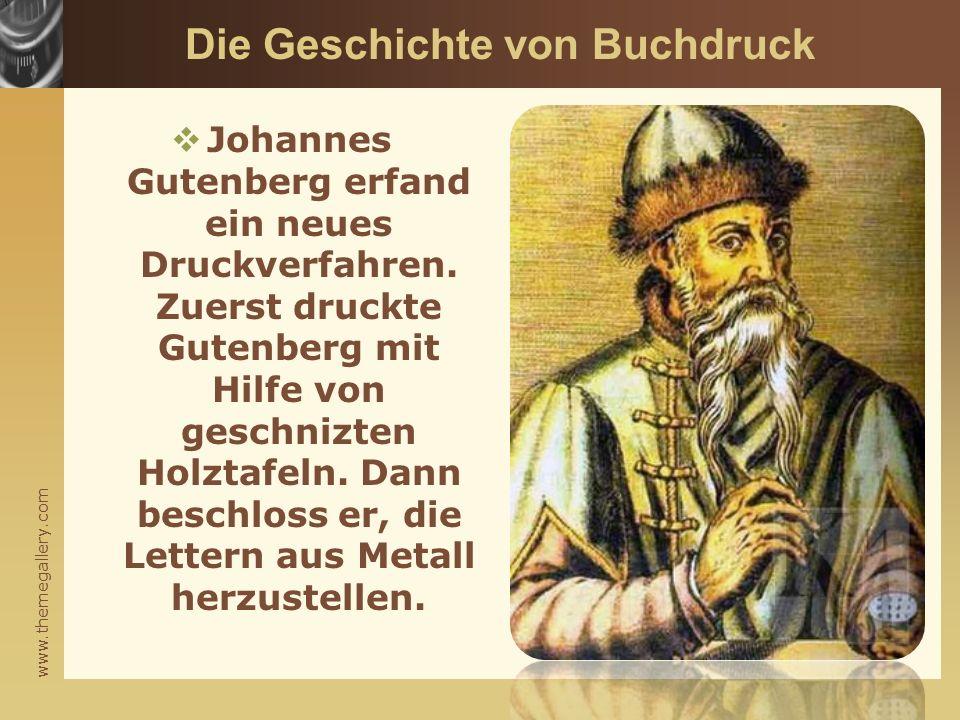 www.themegallery.com Die Geschichte von Buchdruck  Johannes Gutenberg erfand ein neues Druckverfahren. Zuerst druckte Gutenberg mit Hilfe von geschni