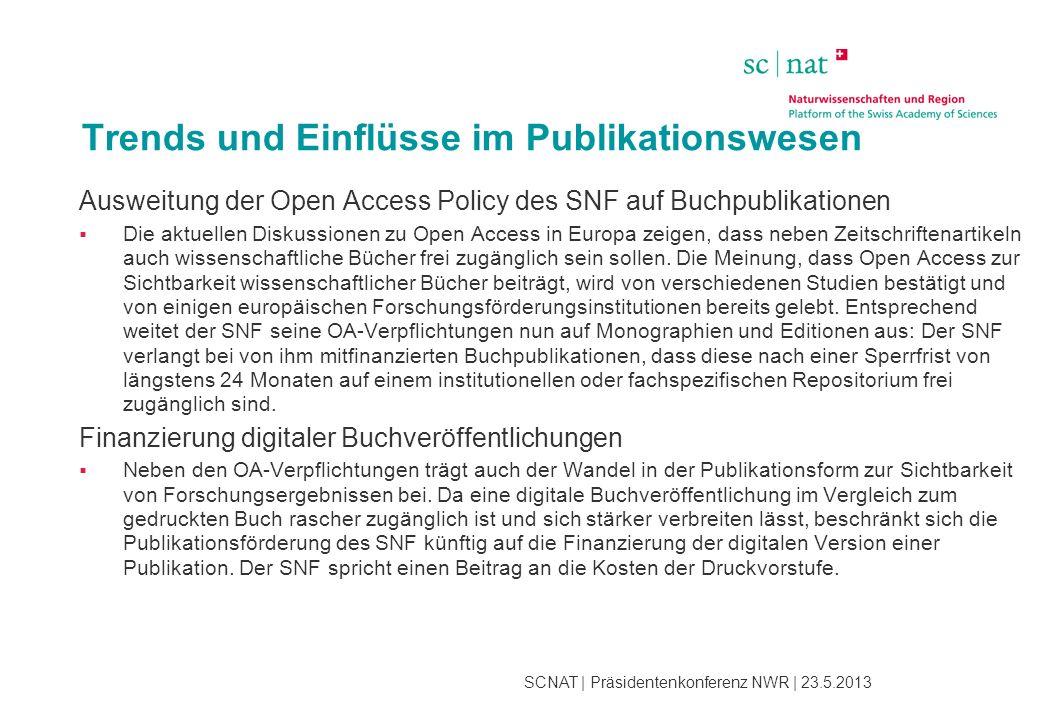 SCNAT | Präsidentenkonferenz NWR | 23.5.2013 Trends und Einflüsse im Publikationswesen Ausweitung der Open Access Policy des SNF auf Buchpublikationen  Die aktuellen Diskussionen zu Open Access in Europa zeigen, dass neben Zeitschriftenartikeln auch wissenschaftliche Bücher frei zugänglich sein sollen.