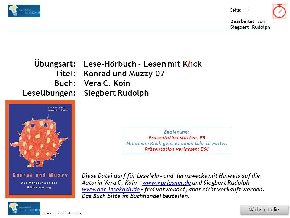 Übungsart: Seite: Bearbeitet von: Siegbert Rudolph Lesemotivationstraining Titel: Quelle: Nächste Folie 1 Übungsart: Titel: Buch: Leseübungen: Lese-Hörbuch - Lesen mit Klick Konrad und Muzzy 07 Vera C.