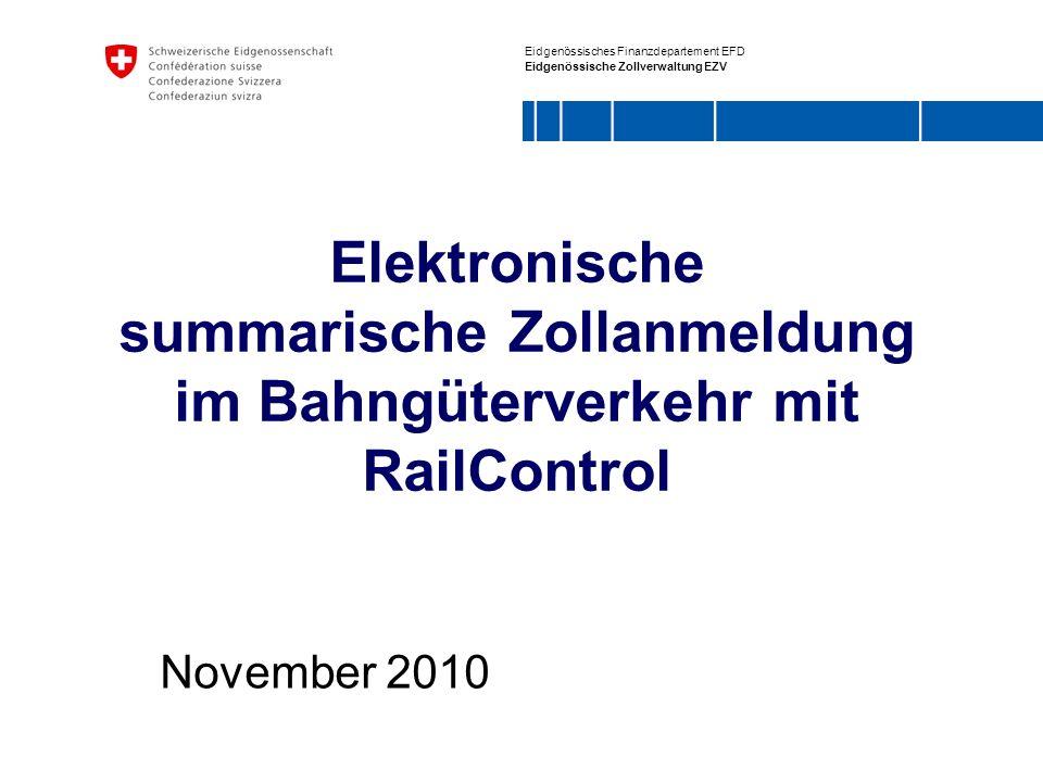 Eidgenössisches Finanzdepartement EFD Eidgenössische Zollverwaltung EZV Elektronische summarische Zollanmeldung im Bahngüterverkehr mit RailControl November 2010