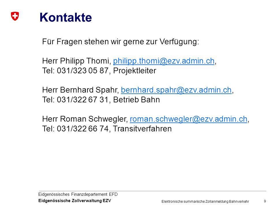 9 Eidgenössisches Finanzdepartement EFD Eidgenössische Zollverwaltung EZV Elektronische summarische Zollanmeldung Bahnverkehr Kontakte Für Fragen stehen wir gerne zur Verfügung: Herr Philipp Thomi, philipp.thomi@ezv.admin.ch, Tel: 031/323 05 87, Projektleiterphilipp.thomi@ezv.admin.ch Herr Bernhard Spahr, bernhard.spahr@ezv.admin.ch, Tel: 031/322 67 31, Betrieb Bahnbernhard.spahr@ezv.admin.ch Herr Roman Schwegler, roman.schwegler@ezv.admin.ch,roman.schwegler@ezv.admin.ch Tel: 031/322 66 74, Transitverfahren