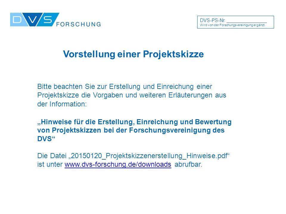 """Vorstellung einer Projektskizze Bitte beachten Sie zur Erstellung und Einreichung einer Projektskizze die Vorgaben und weiteren Erläuterungen aus der Information: """"Hinweise für die Erstellung, Einreichung und Bewertung von Projektskizzen bei der Forschungsvereinigung des DVS Die Datei """"20150120_Projektskizzenerstellung_Hinweise.pdf ist unter www.dvs-forschung.de/downloads abrufbar.www.dvs-forschung.de/downloads DVS-PS-Nr."""