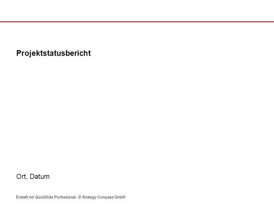 Erstellt mit QuickSlide Professional - © Strategy Compass GmbH Projektstatusbericht Ort, Datum