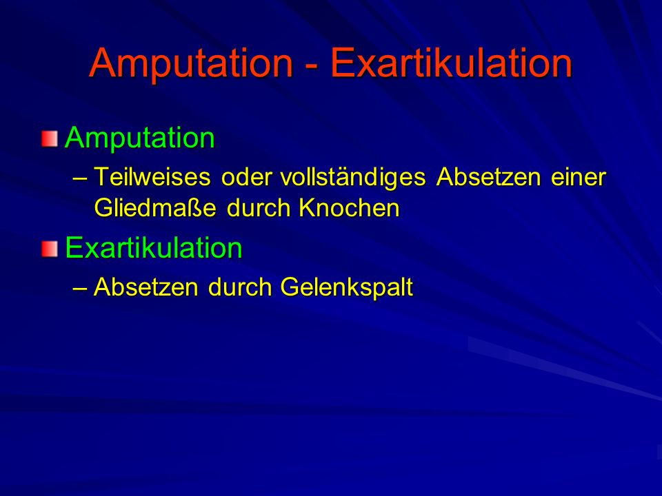 Amputation - Exartikulation Amputation –Teilweises oder vollständiges Absetzen einer Gliedmaße durch Knochen Exartikulation –Absetzen durch Gelenkspalt