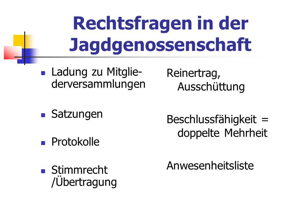 Rechtsfragen in der Jagdgenossenschaft Ladung zu Mitglie- derversammlungen Satzungen Protokolle Stimmrecht /Übertragung Reinertrag, Ausschüttung Beschlussfähigkeit = doppelte Mehrheit Anwesenheitsliste
