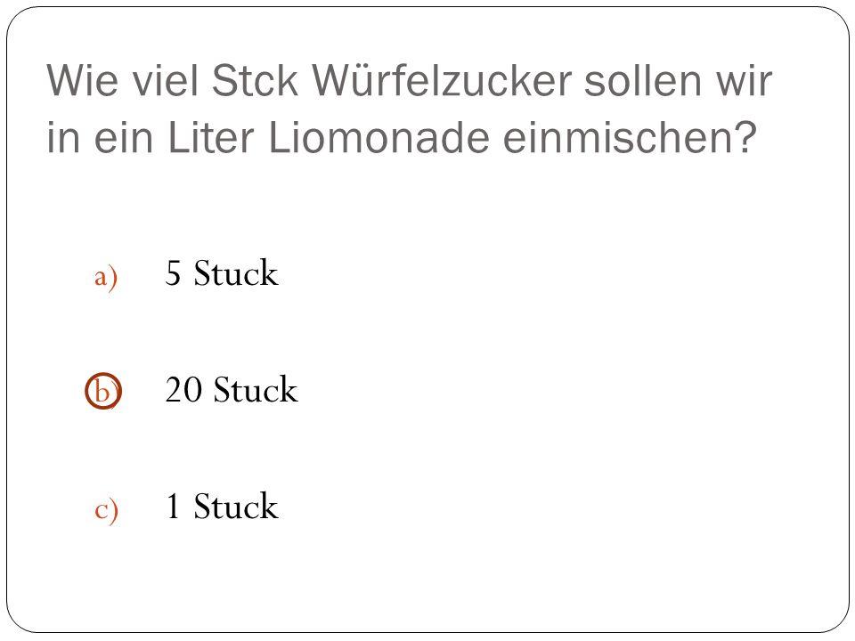 Wie viel Stck Würfelzucker sollen wir in ein Liter Liomonade einmischen? a) 5 Stuck b) 20 Stuck c) 1 Stuck