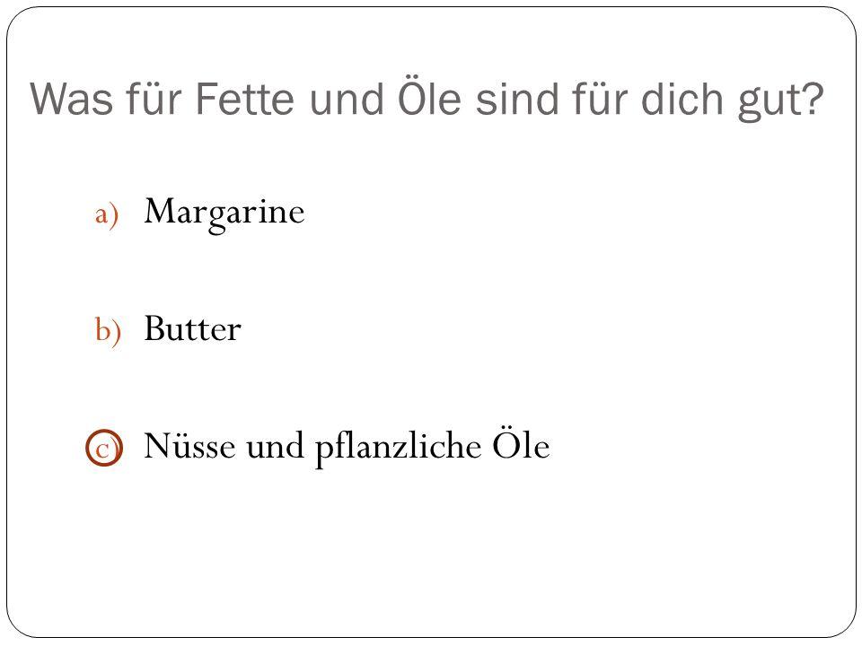 Was für Fette und Öle sind für dich gut? a) Margarine b) Butter c) Nüsse und pflanzliche Öle