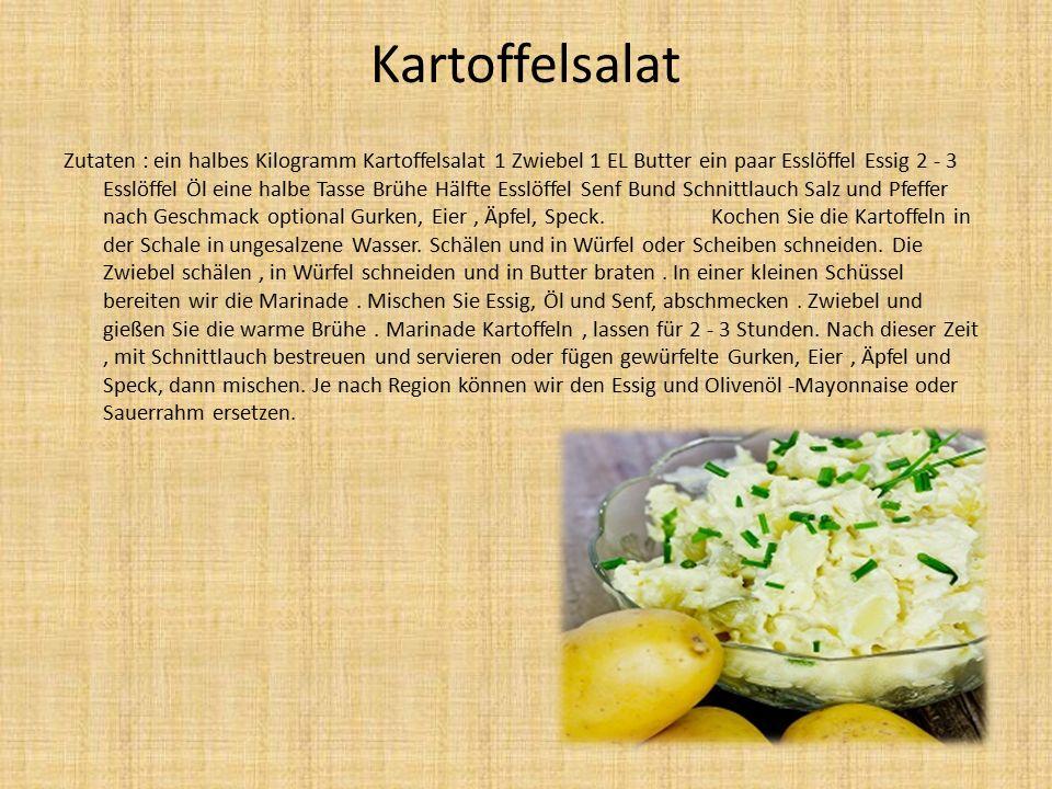 Kartoffelsalat Zutaten : ein halbes Kilogramm Kartoffelsalat 1 Zwiebel 1 EL Butter ein paar Esslöffel Essig 2 - 3 Esslöffel Öl eine halbe Tasse Brühe Hälfte Esslöffel Senf Bund Schnittlauch Salz und Pfeffer nach Geschmack optional Gurken, Eier, Äpfel, Speck.
