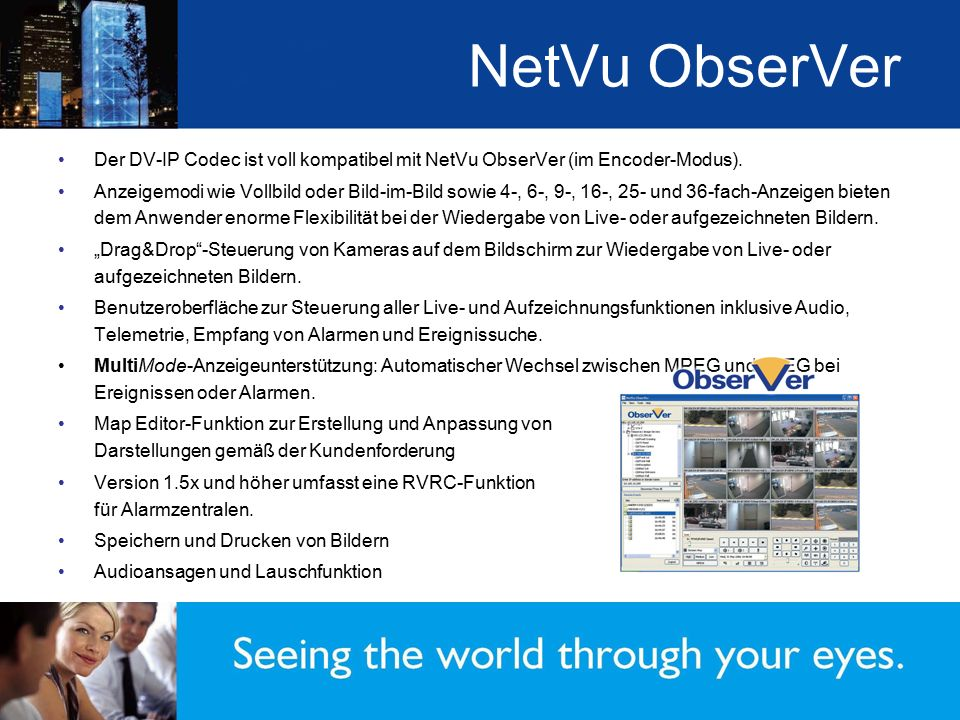 NetVu ObserVer Der DV-IP Codec ist voll kompatibel mit NetVu ObserVer (im Encoder-Modus). Anzeigemodi wie Vollbild oder Bild-im-Bild sowie 4-, 6-, 9-,