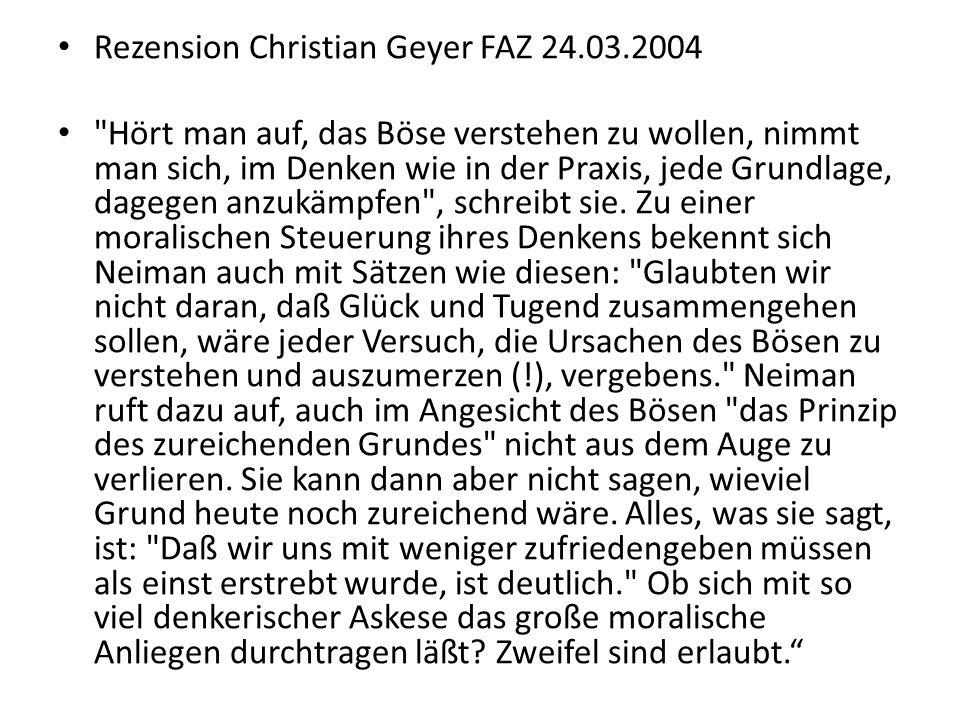 Rezension Christian Geyer FAZ 24.03.2004 Hört man auf, das Böse verstehen zu wollen, nimmt man sich, im Denken wie in der Praxis, jede Grundlage, dagegen anzukämpfen , schreibt sie.