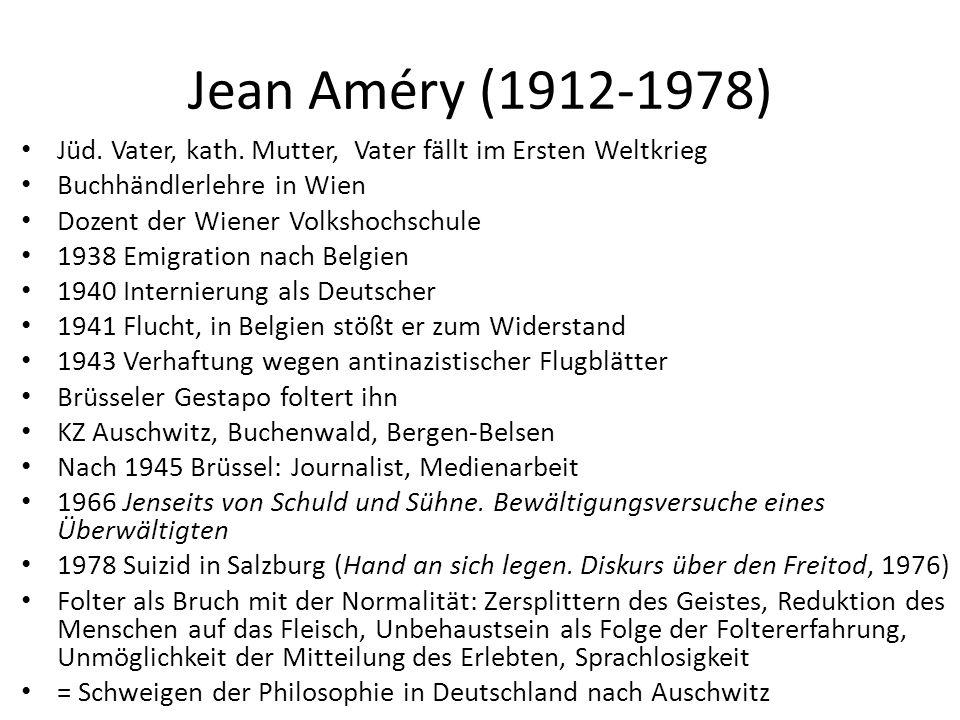 Jean Améry (1912-1978) Jüd. Vater, kath. Mutter, Vater fällt im Ersten Weltkrieg Buchhändlerlehre in Wien Dozent der Wiener Volkshochschule 1938 Emigr