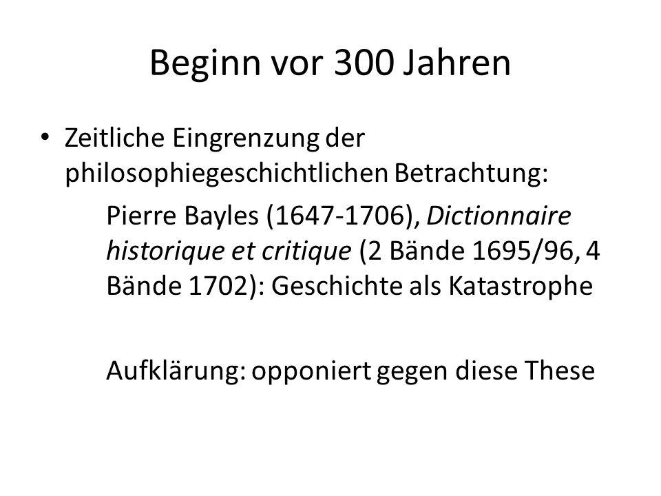 Beginn vor 300 Jahren Zeitliche Eingrenzung der philosophiegeschichtlichen Betrachtung: Pierre Bayles (1647-1706), Dictionnaire historique et critique