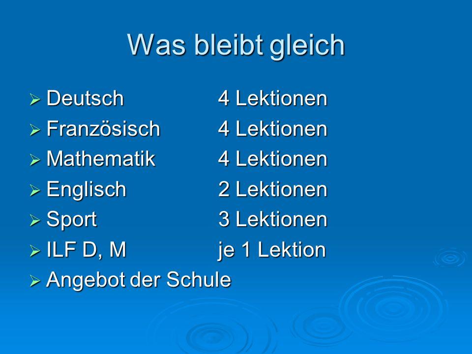 Was bleibt gleich  Deutsch4 Lektionen  Französisch4 Lektionen  Mathematik4 Lektionen  Englisch2 Lektionen  Sport3 Lektionen  ILF D, Mje 1 Lektio