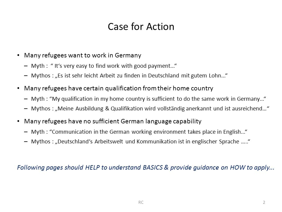 "Case for Action Many refugees want to work in Germany – Myth : It's very easy to find work with good payment... – Mythos : ""Es ist sehr leicht Arbeit zu finden in Deutschland mit gutem Lohn... Many refugees have certain qualification from their home country – Myth : My qualification in my home country is sufficient to do the same work in Germany... – Mythos : ""Meine Ausbildung & Qualifikation wird vollständig anerkannt und ist ausreichend… Many refugees have no sufficient German language capability – Myth : Communication in the German working environment takes place in English... – Mythos : ""Deutschland's Arbeitswelt und Kommunikation ist in englischer Sprache ….. Following pages should HELP to understand BASICS & provide guidance on HOW to apply..."