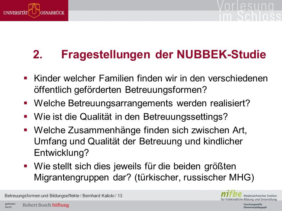 Betreuungsformen und Bildungseffekte / Bernhard Kalicki / 13 2.Fragestellungen der NUBBEK-Studie  Kinder welcher Familien finden wir in den verschiedenen öffentlich geförderten Betreuungsformen.