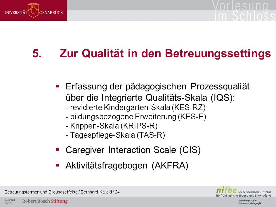 Betreuungsformen und Bildungseffekte / Bernhard Kalicki / 24 5.Zur Qualität in den Betreuungssettings  Erfassung der pädagogischen Prozessqualiät über die Integrierte Qualitäts-Skala (IQS): - revidierte Kindergarten-Skala (KES-RZ) - bildungsbezogene Erweiterung (KES-E) - Krippen-Skala (KRIPS-R) - Tagespflege-Skala (TAS-R)  Caregiver Interaction Scale (CIS)  Aktivitätsfragebogen (AKFRA)