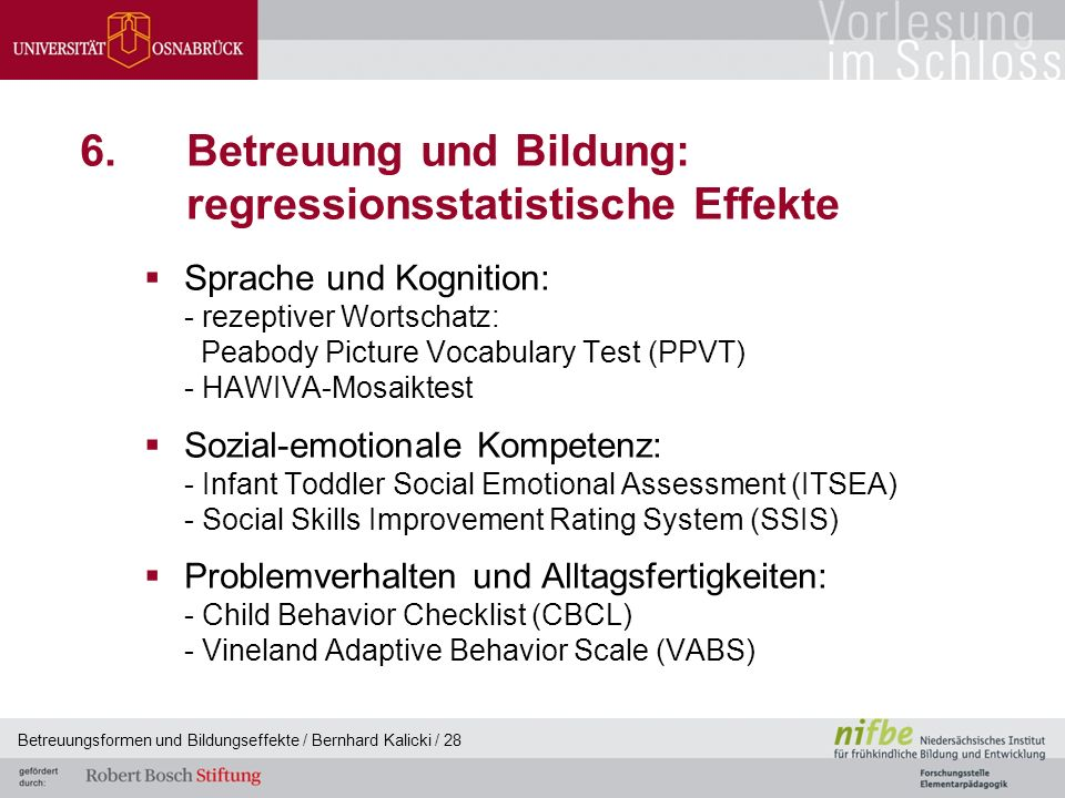 Betreuungsformen und Bildungseffekte / Bernhard Kalicki / 28 6.Betreuung und Bildung: regressionsstatistische Effekte  Sprache und Kognition: - rezeptiver Wortschatz: Peabody Picture Vocabulary Test (PPVT) - HAWIVA-Mosaiktest  Sozial-emotionale Kompetenz: - Infant Toddler Social Emotional Assessment (ITSEA) - Social Skills Improvement Rating System (SSIS)  Problemverhalten und Alltagsfertigkeiten: - Child Behavior Checklist (CBCL) - Vineland Adaptive Behavior Scale (VABS)